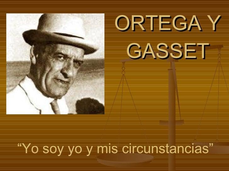 """ORTEGA Y GASSET """" Yo soy yo y mis circunstancias"""""""