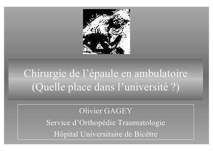 Chirurgie de l'épaule en ambulatoire  (Quelle place dans l'université ?)                Olivier GAGEY     Service d'Orthop...