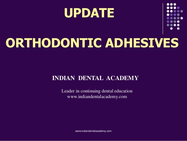 UPDATE ORTHODONTIC ADHESIVES INDIAN DENTAL ACADEMY Leader in continuing dental education www.indiandentalacademy.com www.i...