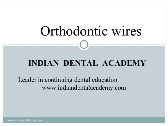 Orthodontic wires INDIAN DENTAL ACADEMY Leader in continuing dental education www.indiandentalacademy.com  www.indiandenta...