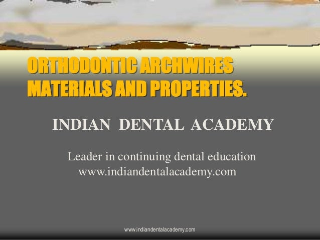 ORTHODONTIC ARCHWIRES MATERIALS AND PROPERTIES. INDIAN DENTAL ACADEMY Leader in continuing dental education www.indiandent...