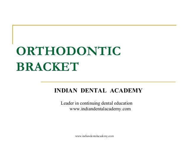 ORTHODONTIC BRACKET www.indiandentalacademy.com INDIAN DENTAL ACADEMY Leader in continuing dental education www.indiandent...