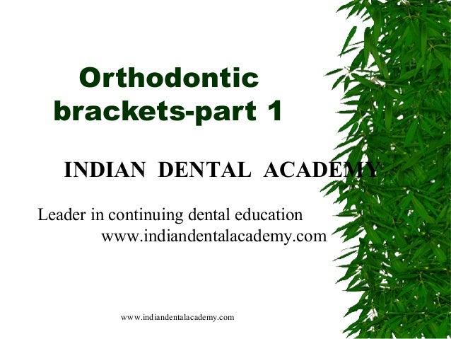Orthodontic brackets-part 1 INDIAN DENTAL ACADEMY Leader in continuing dental education www.indiandentalacademy.com  www.i...