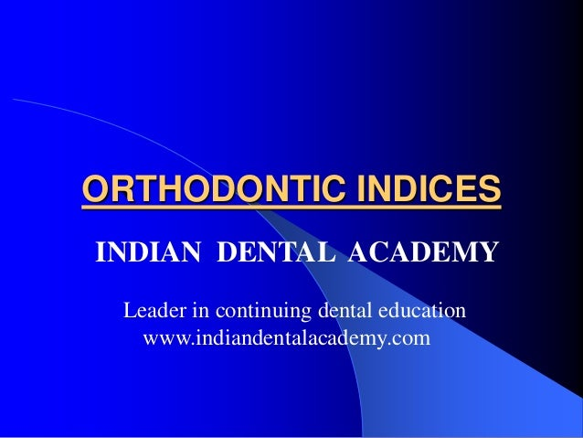 ORTHODONTIC INDICES INDIAN DENTAL ACADEMY Leader in continuing dental education www.indiandentalacademy.com