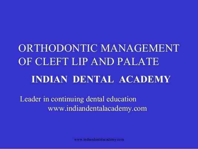 ORTHODONTIC MANAGEMENT OF CLEFT LIP AND PALATE INDIAN DENTAL ACADEMY Leader in continuing dental education www.indiandenta...