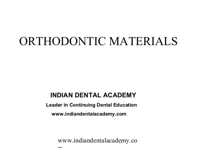 ORTHODONTIC MATERIALS    INDIAN DENTAL ACADEMY   Leader in Continuing Dental Education     www.indiandentalacademy.com    ...
