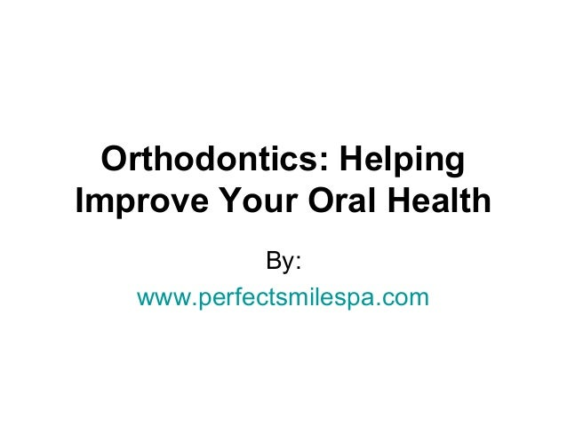 Orthodontics: Helping Improve Your Oral Health By: www.perfectsmilespa.com
