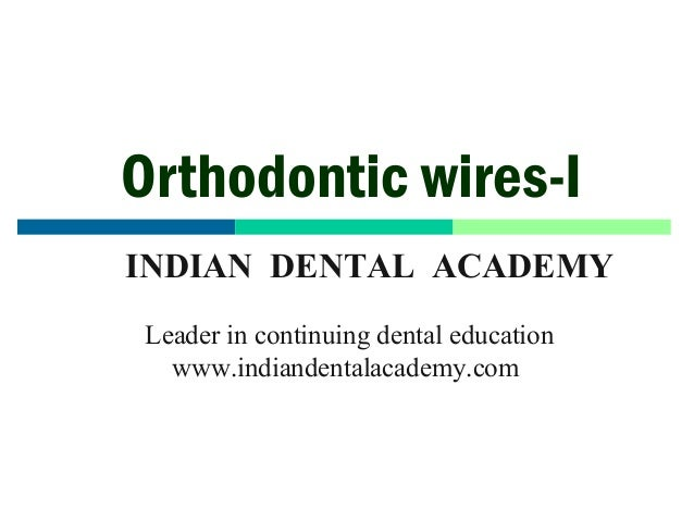 Orthodontic wires-I INDIAN DENTAL ACADEMY Leader in continuing dental education www.indiandentalacademy.com  www.indianden...