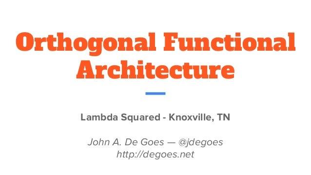 Orthogonal Functional Architecture Lambda Squared - Knoxville, TN John A. De Goes —@jdegoes http://degoes.net