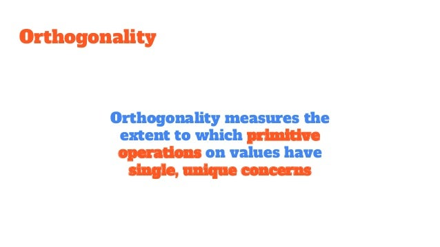 Orthogonality Orthogonality measures the extent to which primitive operations on values have single, unique concerns