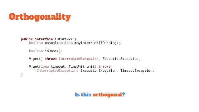 Orthogonality public interface Future<V> { boolean cancel(boolean mayInterruptIfRunning); boolean isDone(); V get() throws...