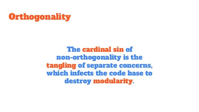 Orthogonality The cardinal sin of non-orthogonality is the tangling of separate concerns, which infects the code base to d...