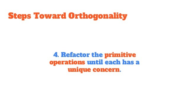 Steps Toward Orthogonality 4. Refactor the primitive operations until each has a unique concern.