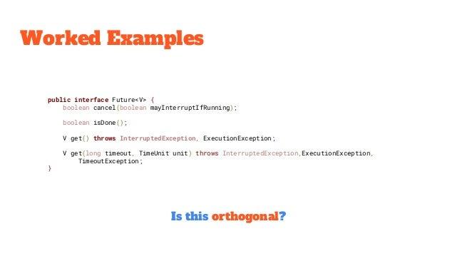 Worked Examples public interface Future<V> { boolean cancel(boolean mayInterruptIfRunning); boolean isDone(); V get() thro...