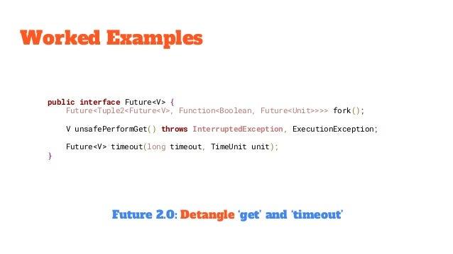 Worked Examples public interface Future<V> { Future<Tuple2<Future<V>, Function<Boolean, Future<Unit>>>> fork(); V unsafePe...