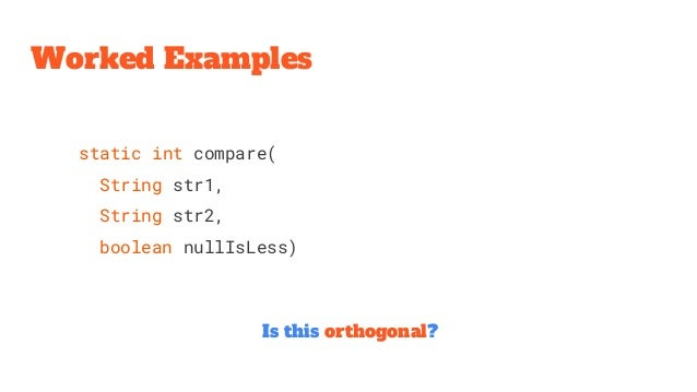 Worked Examples Is this orthogonal? static int compare( String str1, String str2, boolean nullIsLess)