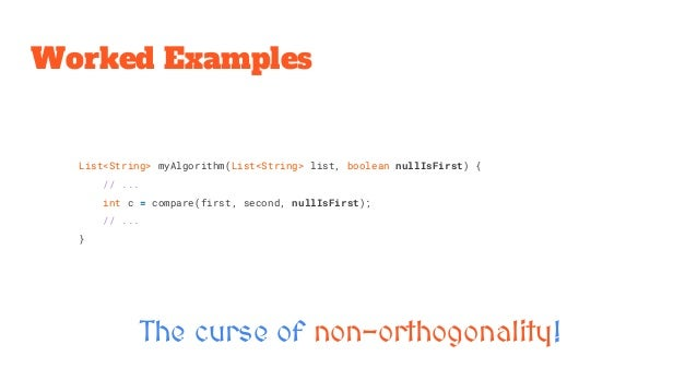 Worked Examples The curse of non-orthogonality! List<String> myAlgorithm(List<String> list, boolean nullIsFirst) { // ... ...