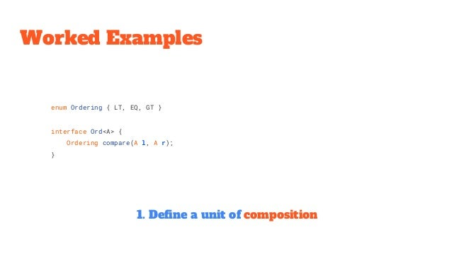 enum Ordering { LT, EQ, GT } interface Ord<A> { Ordering compare(A l, A r); } Worked Examples 1. Define a unit of composit...