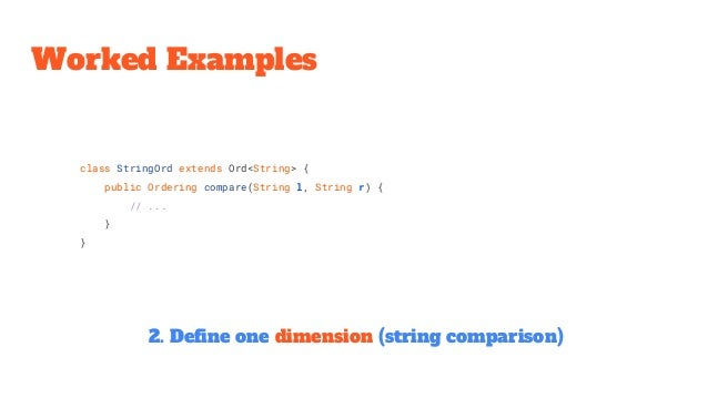 class StringOrd extends Ord<String> { public Ordering compare(String l, String r) { // ... } } Worked Examples 2. Define o...