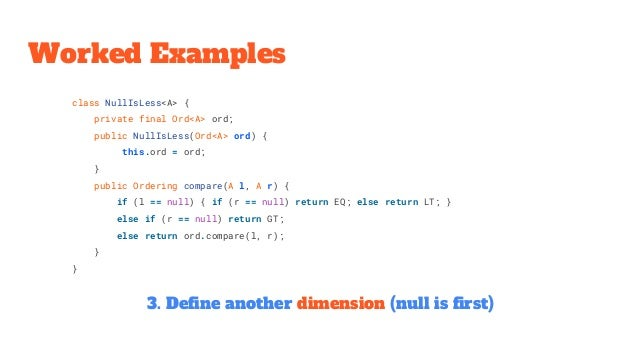 class NullIsLess<A> { private final Ord<A> ord; public NullIsLess(Ord<A> ord) { this.ord = ord; } public Ordering compare(...