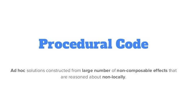 Procedural Code Ad hoc solutions constructed from large number of non-composable effects that are reasoned about non-local...
