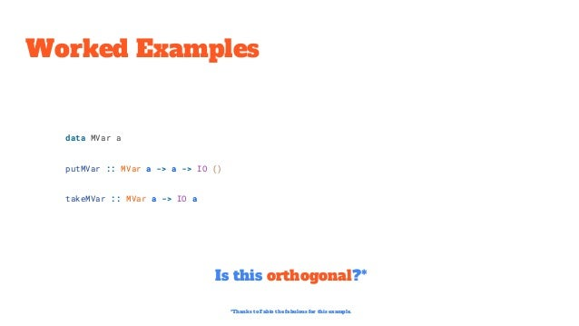Worked Examples Is this orthogonal?* data MVar a putMVar :: MVar a -> a -> IO () takeMVar :: MVar a -> IO a *Thanks to Fab...