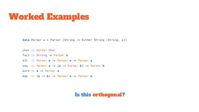 Worked Examples Is this orthogonal? data Parser a = Parser (String -> Either String (String, a)) char :: Parser Char fail ...