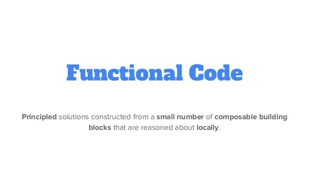 Functional Code Principled solutions constructed from a small number of composable building blocks that are reasoned about...