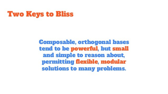 Two Keys to Bliss Composable, orthogonal bases tend to be powerful, but small and simple to reason about, permitting flexi...