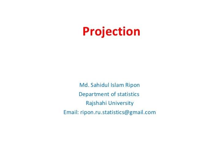Projection Md. Sahidul Islam Ripon Department of statistics  Rajshahi University Email: ripon.ru.statistics@gmail.com