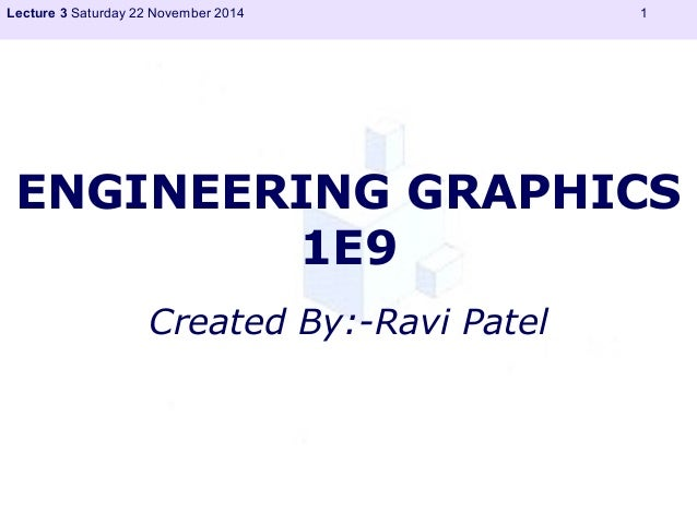 Lecture 3 Saturday 22 November 2014 1  ENGINEERING GRAPHICS  1E9  Created By:-Ravi Patel