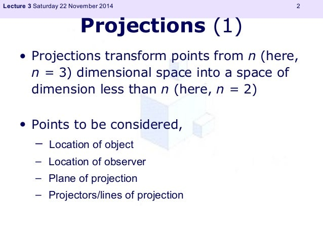 Lecture 3 Saturday 22 November 2014 2  Projections (1)  • Projections transform points from n (here,  n = 3) dimensional s...