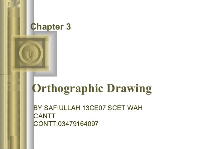 Chapter 3  Orthographic Drawing  BY SAFIULLAH 13CE07 SCET WAH  CANTT  CONTT;03479164097