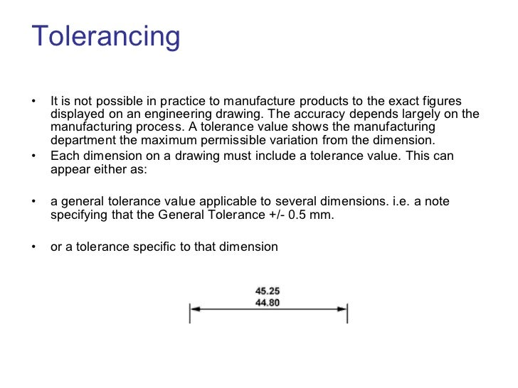Tolerancing <ul><li>It is not possible in practice to manufacture products to the exact figures displayed on an engineerin...
