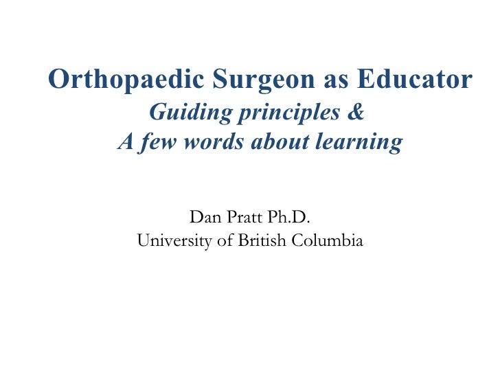 Orthopaedic Surgeon as Educator   Guiding principles &  A few words about learning Dan Pratt Ph.D. University of British C...