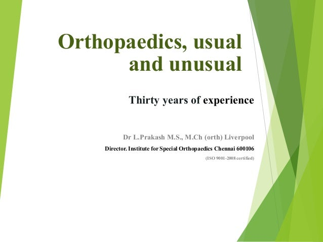 Orthopaedics, usual and unusual Thirty years of experience Dr L.Prakash M.S., M.Ch (orth) Liverpool Director. Institute fo...