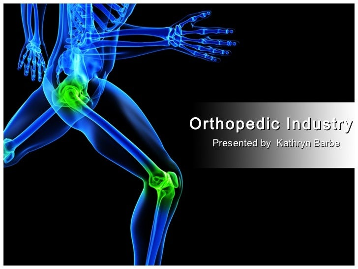 Orthopedic Industry  Presented by Kathryn Barbe