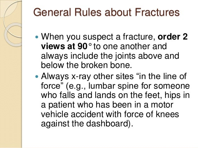 General Rules about Fractures  When you suspect a fracture, order 2 views at 90° to one another and always include the jo...