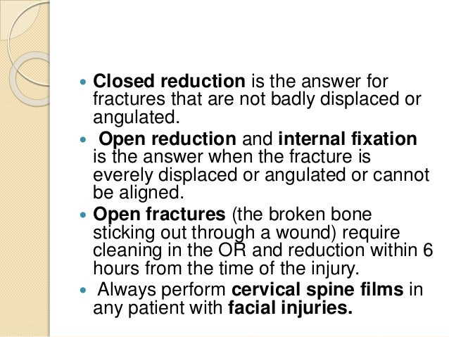 Closed reduction is the answer for fractures that are not badly displaced or angulated.  Open reduction and internal fi...
