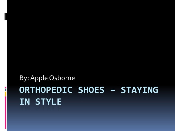 ORTHOPEDIC SHOES – STAYING IN STYLE<br />By: Apple Osborne<br />