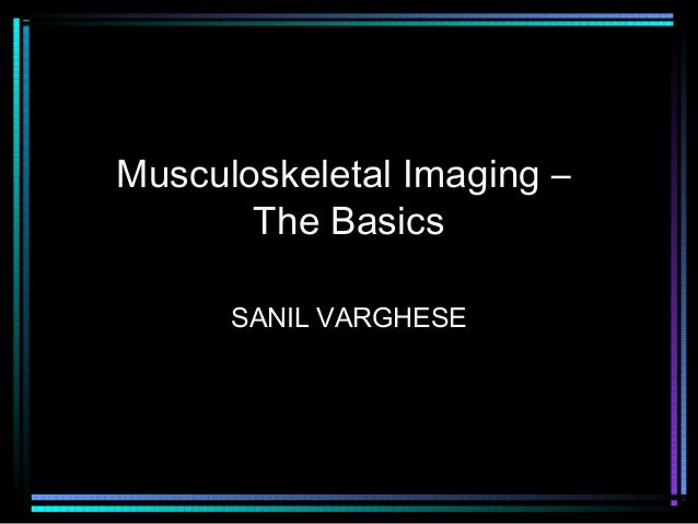 Musculoskeletal Imaging – The Basics SANIL VARGHESE