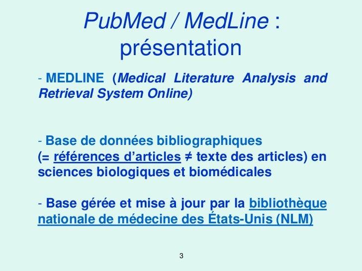 PubMed / MedLine :          présentation- MEDLINE (Medical Literature Analysis andRetrieval System Online)- Base de donnée...