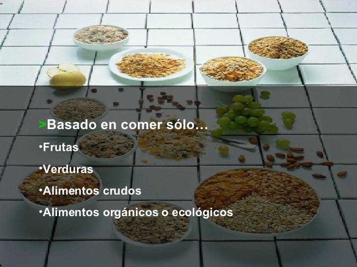 <ul><li>> Basado en comer sólo… </li></ul><ul><li>Frutas </li></ul><ul><li>Verduras </li></ul><ul><li>Alimentos crudos </l...