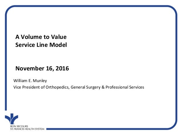 A Volume to Value Service Line Model November 16, 2016 William E. Munley Vice President of Orthopedics, General Surgery & ...