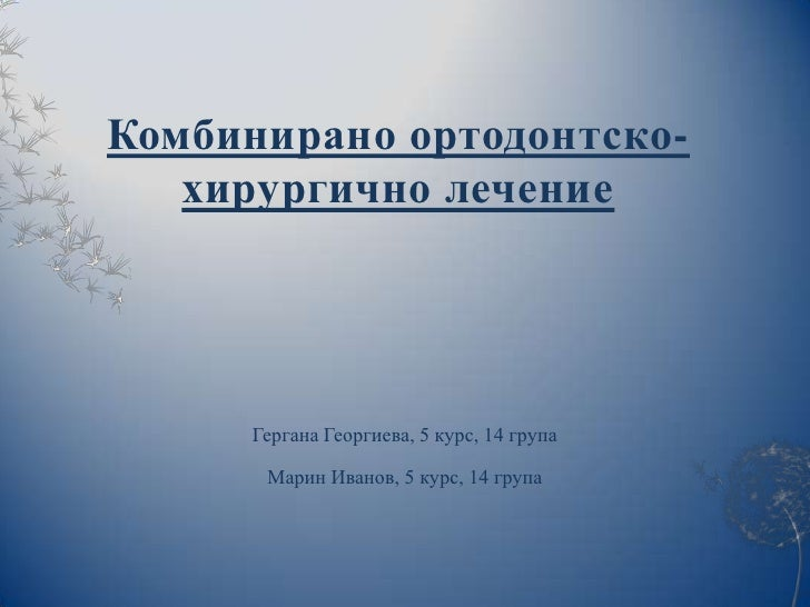 Комбинирано ортодонтско-   хирургично лечение      Гергана Георгиева, 5 курс, 14 група       Марин Иванов, 5 курс, 14 група