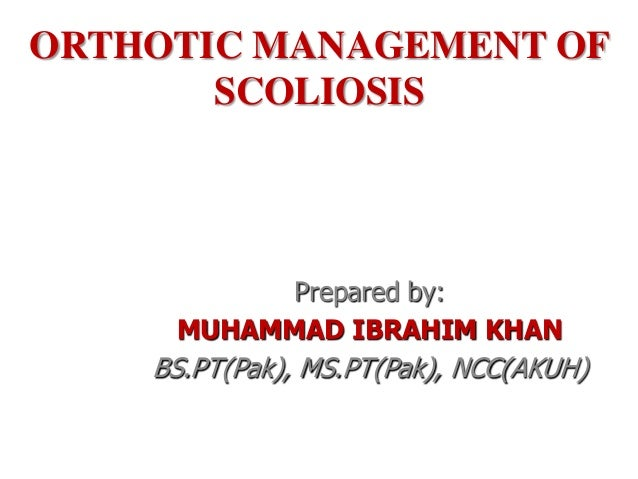 ORTHOTIC MANAGEMENT OF       SCOLIOSIS           Prepared by:     MUHAMMAD IBRAHIM KHAN    BS.PT(Pak), MS.PT(Pak), NCC(AKUH)