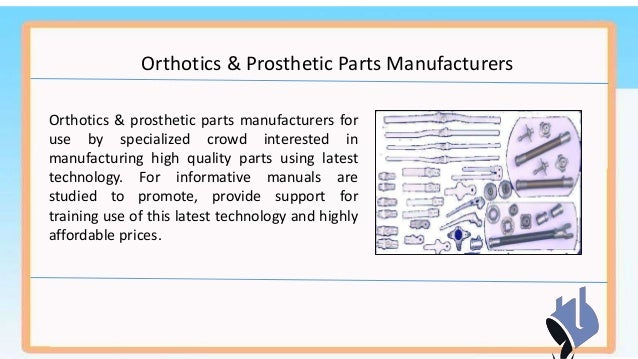 orthopedic prothesis manufacturers Prosthetics is an artificial attachment that is used to replace body parts such as lower limb, knee, hip, hand, elbow, shoulder, and parts of the upper and lower extremity organs prosthetics have.
