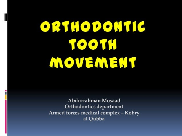 Orthodontic tooth movement Abdurrahman Mosaad Orthodontics department Armed forces medical complex – Kobry al Qubba