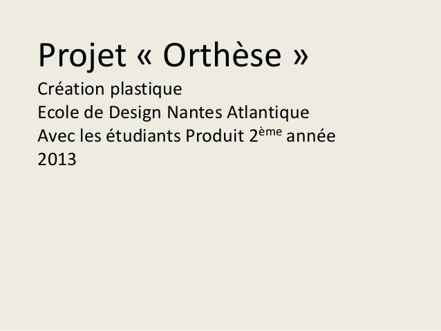 Projet « Orthèse »Création plastiqueEcole de Design Nantes AtlantiqueAvec les étudiants Produit 2ème année2013