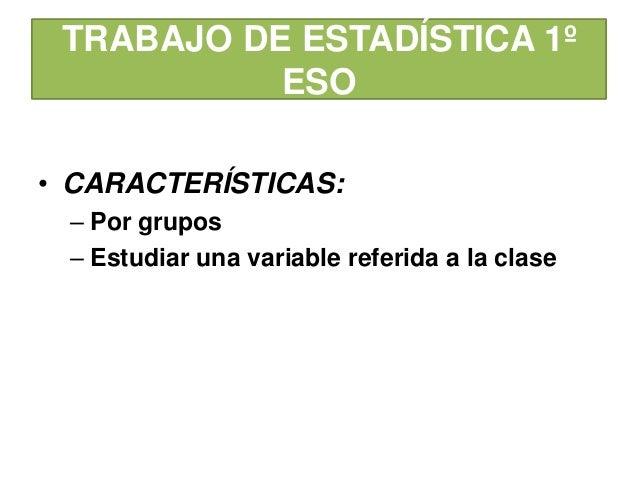 TRABAJO DE ESTADÍSTICA 1ºESO• CARACTERÍSTICAS:– Por grupos– Estudiar una variable referida a la clase